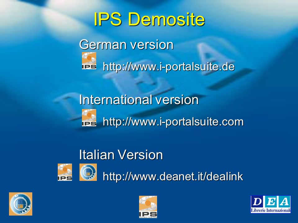 IPS Demosite German version http://www.i-portalsuite.de http://www.i-portalsuite.de International version International version http://www.i-portalsuite.com http://www.i-portalsuite.com Italian Version Italian Version http://www.deanet.it/dealink http://www.deanet.it/dealink