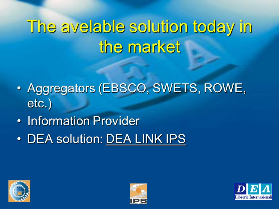 The avelable solution today in the market Aggregators (EBSCO, SWETS, ROWE, etc.)Aggregators (EBSCO, SWETS, ROWE, etc.) Information ProviderInformation Provider DEA solution: DEA LINK IPSDEA solution: DEA LINK IPS