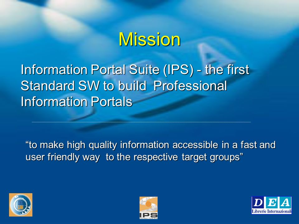 Mission to make high quality information accessible in a fast and user friendly way to the respective target groups Information Portal Suite (IPS) - the first Standard SW to build Professional Information Portals