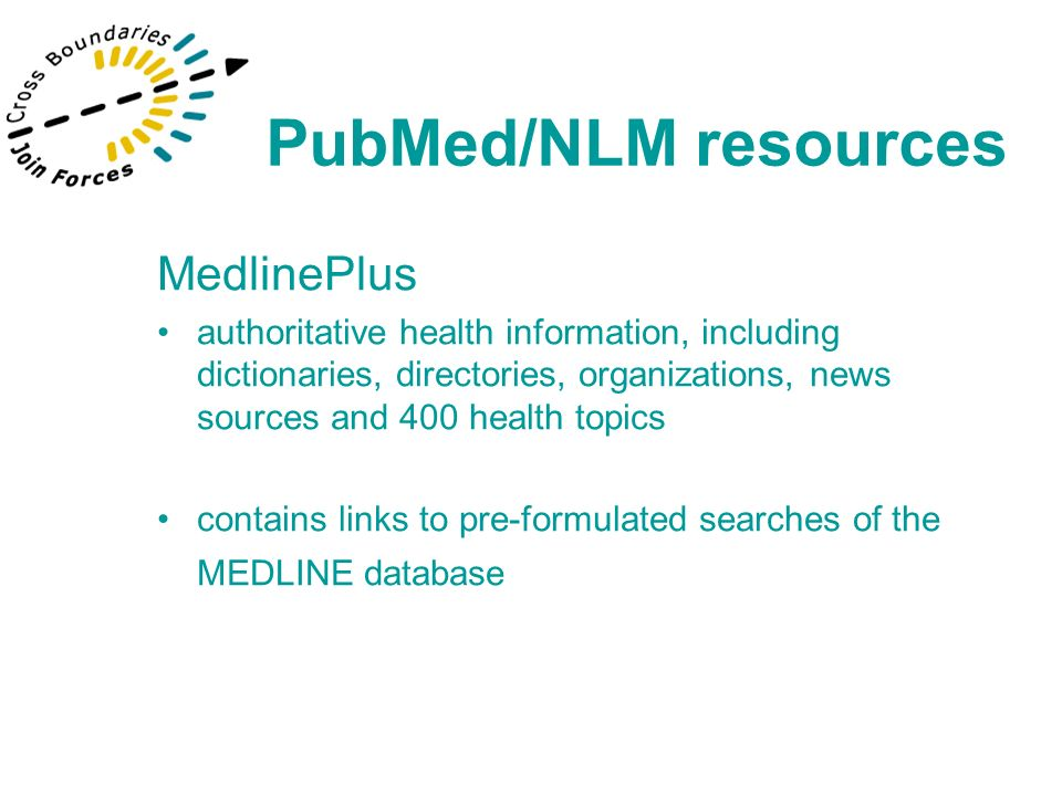MedlinePlus authoritative health information, including dictionaries, directories, organizations, news sources and 400 health topics contains links to pre-formulated searches of the MEDLINE database PubMed/NLM resources