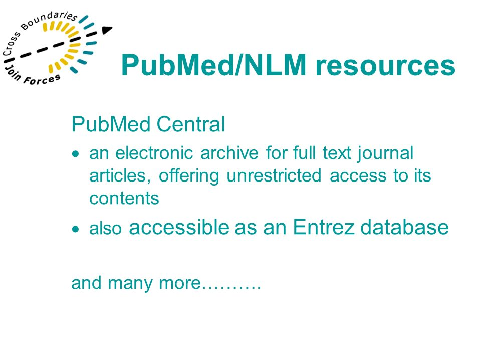 PubMed Central an electronic archive for full text journal articles, offering unrestricted access to its contents also accessible as an Entrez databas