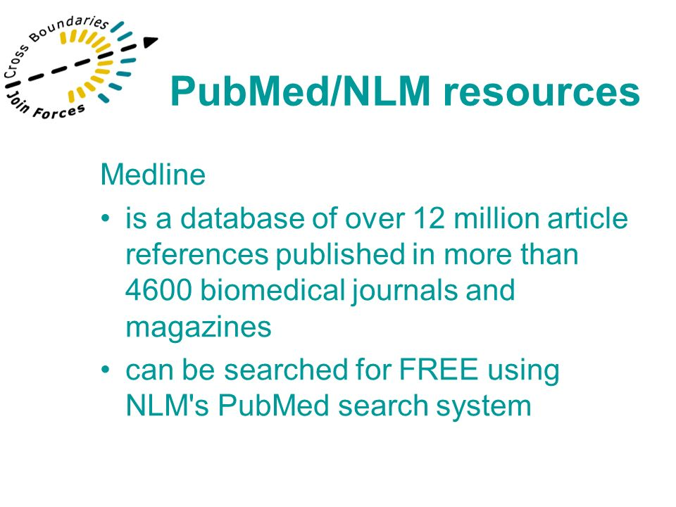 Medline is a database of over 12 million article references published in more than 4600 biomedical journals and magazines can be searched for FREE using NLM s PubMed search system PubMed/NLM resources