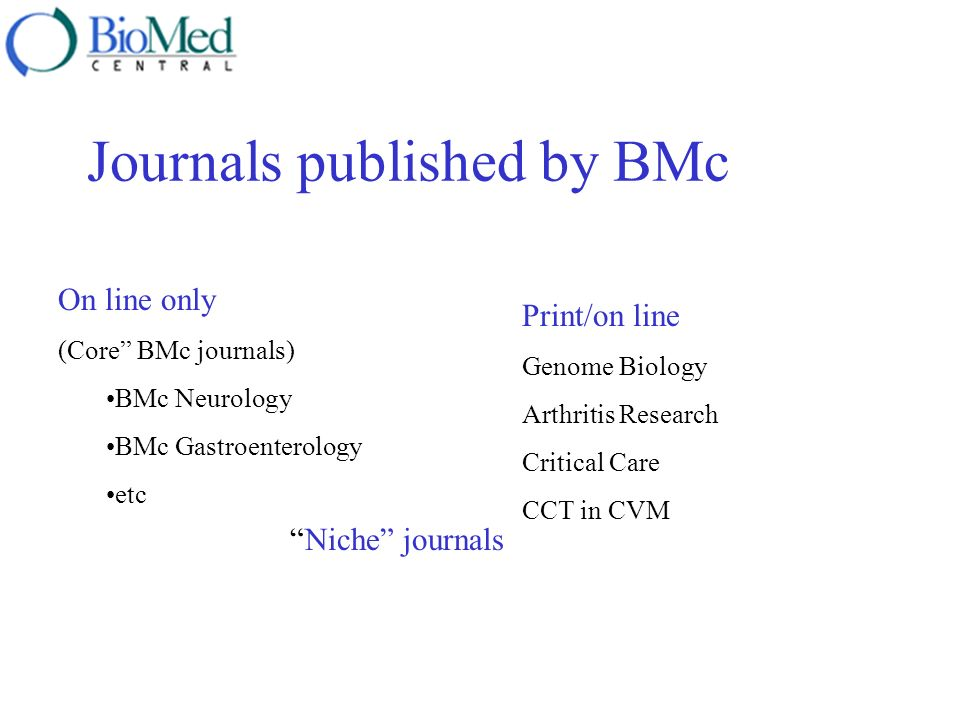 Journals published by BMc On line only (Core BMc journals) BMc Neurology BMc Gastroenterology etc Print/on line Genome Biology Arthritis Research Crit
