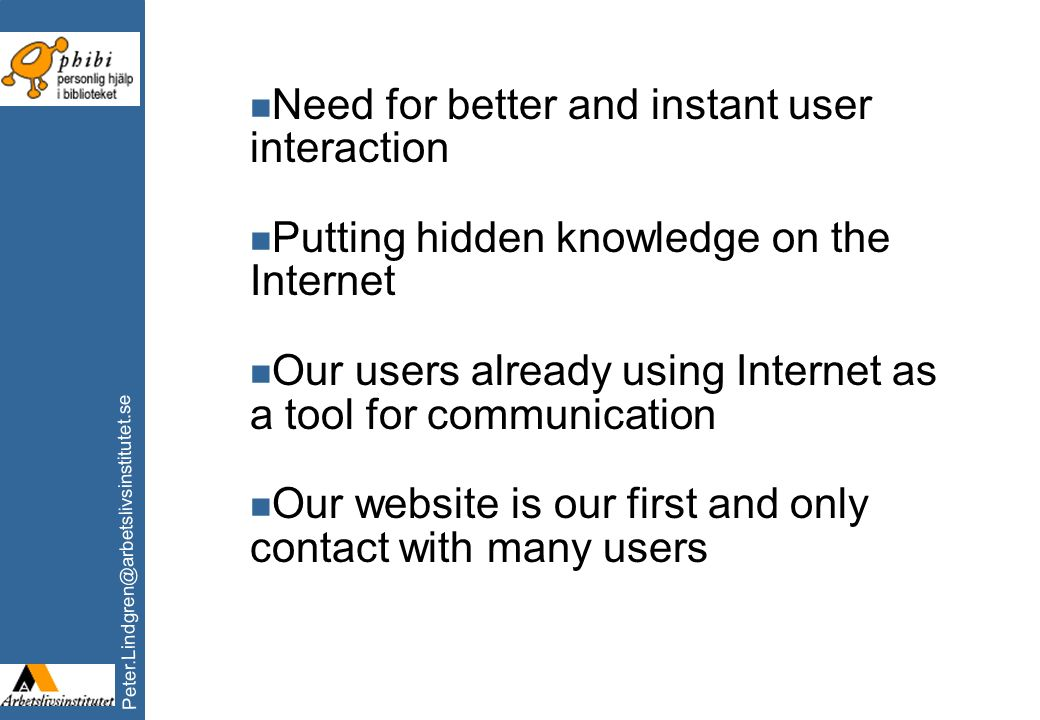 Peter.Lindgren@arbetslivsinstitutet.se n Need for better and instant user interaction n Putting hidden knowledge on the Internet n Our users already u