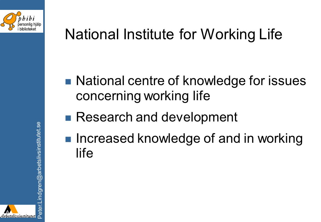 Peter.Lindgren@arbetslivsinstitutet.se National Institute for Working Life n National centre of knowledge for issues concerning working life n Researc