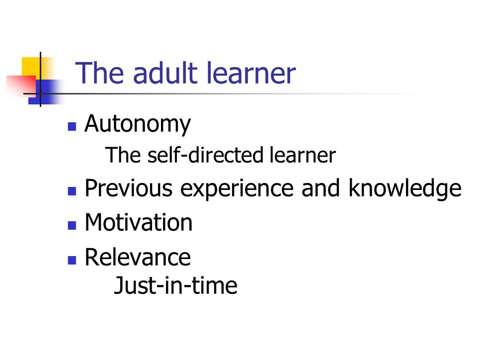 The adult learner Autonomy The self-directed learner Previous experience and knowledge Motivation Relevance Just-in-time