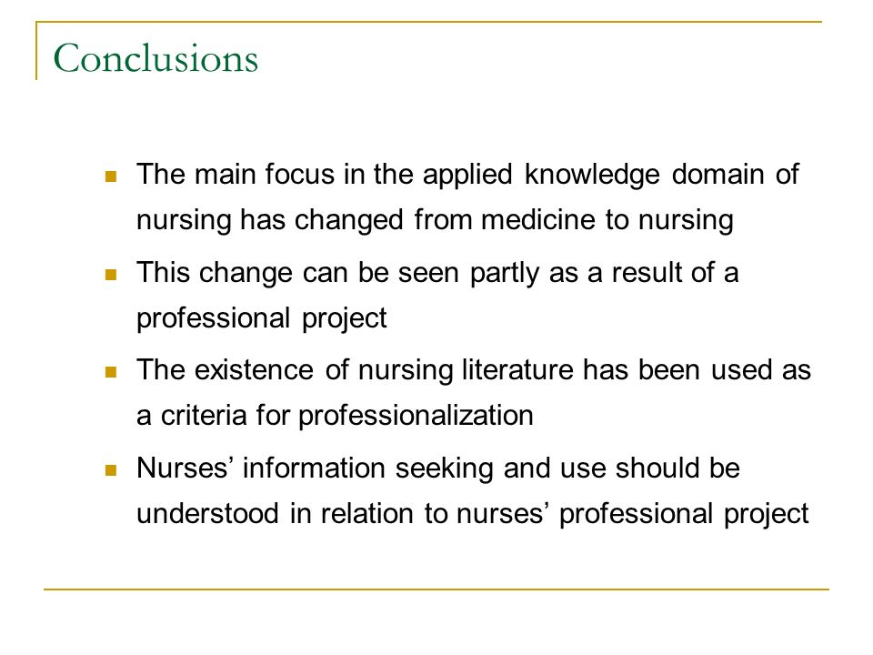 Conclusions The main focus in the applied knowledge domain of nursing has changed from medicine to nursing This change can be seen partly as a result of a professional project The existence of nursing literature has been used as a criteria for professionalization Nurses information seeking and use should be understood in relation to nurses professional project