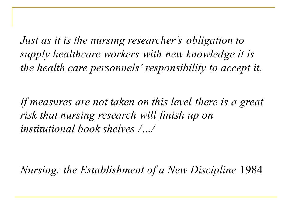 Just as it is the nursing researchers obligation to supply healthcare workers with new knowledge it is the health care personnels responsibility to accept it.