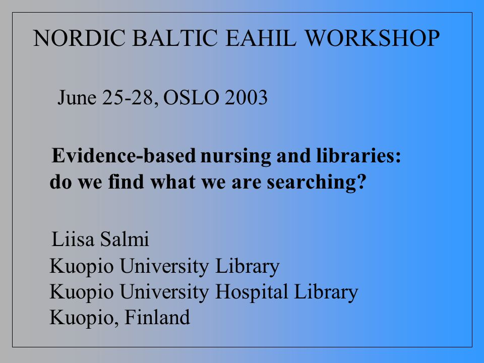 NORDIC BALTIC EAHIL WORKSHOP June 25-28, OSLO 2003 Evidence-based nursing and libraries: do we find what we are searching? Liisa Salmi Kuopio Universi