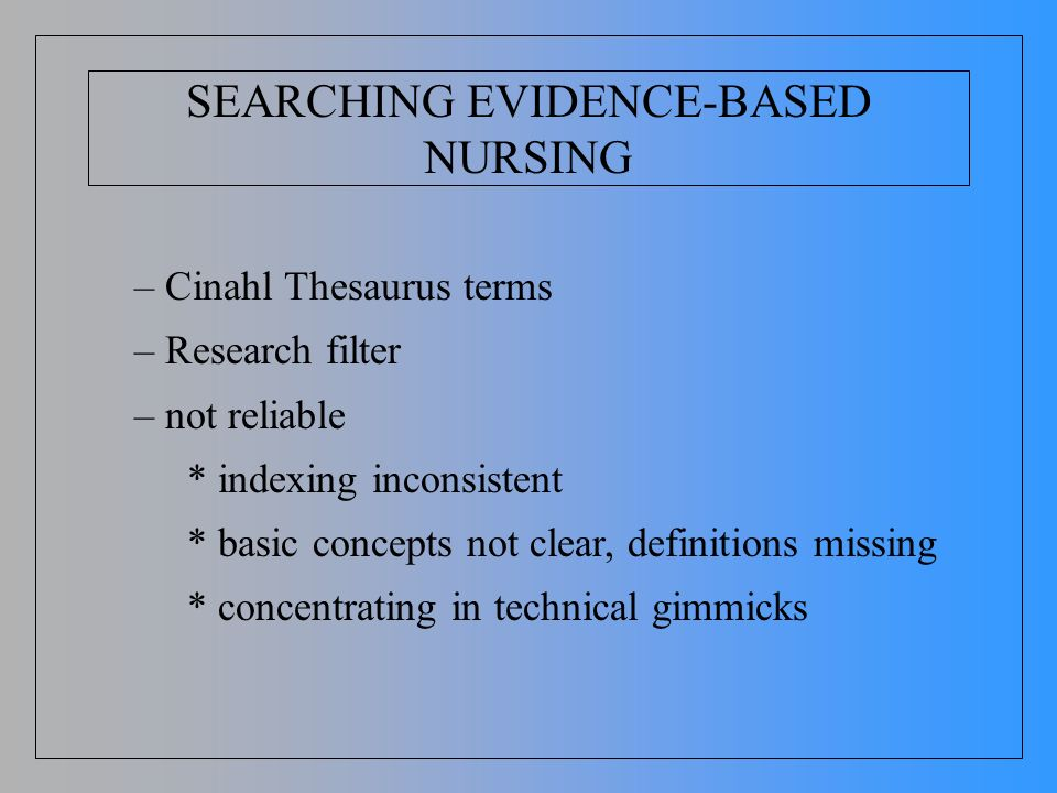 SEARCHING EVIDENCE-BASED NURSING – Cinahl Thesaurus terms – Research filter – not reliable * indexing inconsistent * basic concepts not clear, definit