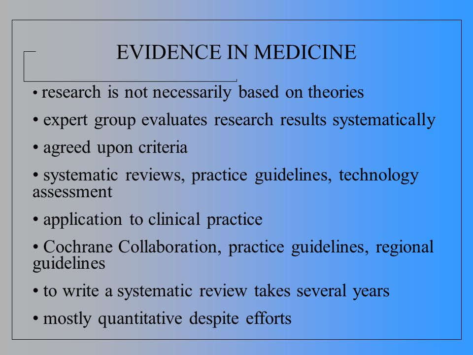 EVIDENCE IN MEDICINE research is not necessarily based on theories expert group evaluates research results systematically agreed upon criteria systema