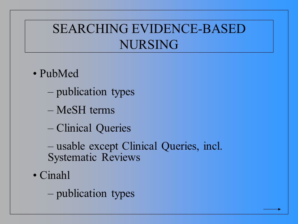 SEARCHING EVIDENCE-BASED NURSING PubMed – publication types – MeSH terms – Clinical Queries – usable except Clinical Queries, incl. Systematic Reviews