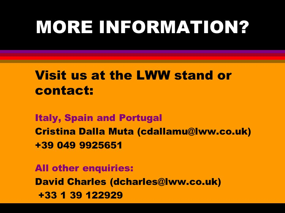 MORE INFORMATION? Visit us at the LWW stand or contact: Italy, Spain and Portugal Cristina Dalla Muta (cdallamu@lww.co.uk) +39 049 9925651 All other e