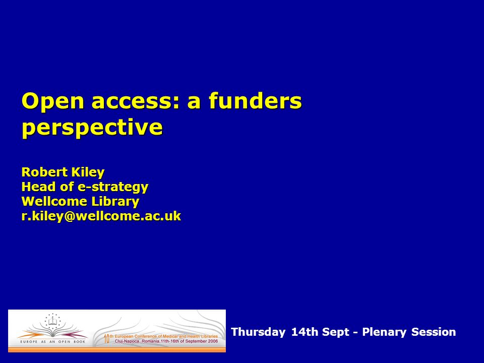 Open access: a funders perspective Robert Kiley Head of e-strategy Wellcome Library r.kiley@wellcome.ac.uk Thursday 14th Sept - Plenary Session
