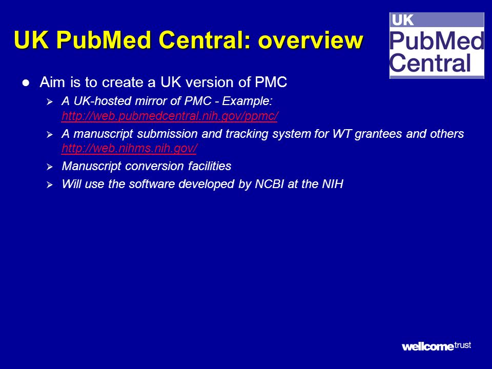 UK PubMed Central: overview l Aim is to create a UK version of PMC A UK-hosted mirror of PMC - Example: http://web.pubmedcentral.nih.gov/ppmc/ http://web.pubmedcentral.nih.gov/ppmc/ A manuscript submission and tracking system for WT grantees and others http://web.nihms.nih.gov/ http://web.nihms.nih.gov/ Manuscript conversion facilities Will use the software developed by NCBI at the NIH