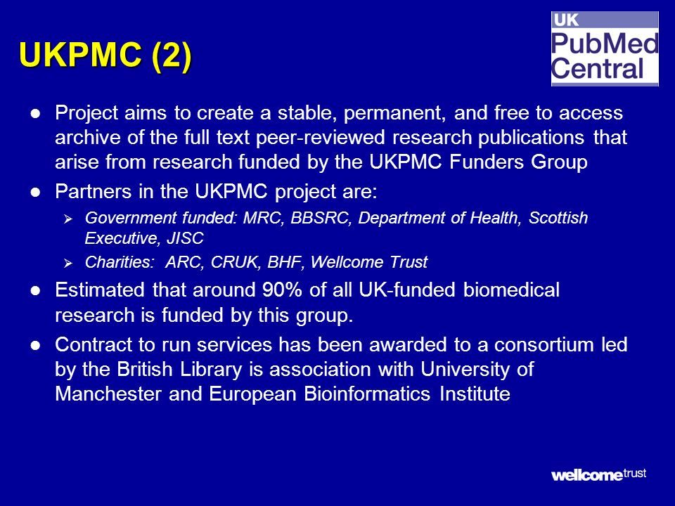 UKPMC (2) l Project aims to create a stable, permanent, and free to access archive of the full text peer-reviewed research publications that arise from research funded by the UKPMC Funders Group l Partners in the UKPMC project are: Government funded: MRC, BBSRC, Department of Health, Scottish Executive, JISC Charities: ARC, CRUK, BHF, Wellcome Trust l Estimated that around 90% of all UK-funded biomedical research is funded by this group.