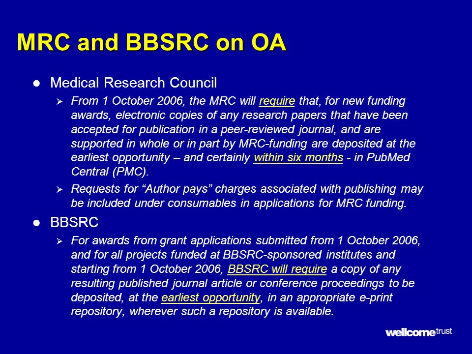 MRC and BBSRC on OA l Medical Research Council From 1 October 2006, the MRC will require that, for new funding awards, electronic copies of any research papers that have been accepted for publication in a peer-reviewed journal, and are supported in whole or in part by MRC-funding are deposited at the earliest opportunity – and certainly within six months - in PubMed Central (PMC).