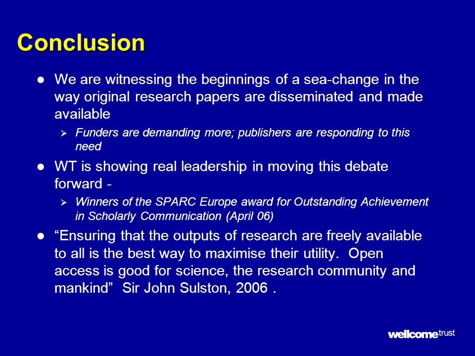 Conclusion l We are witnessing the beginnings of a sea-change in the way original research papers are disseminated and made available Funders are demanding more; publishers are responding to this need l WT is showing real leadership in moving this debate forward - Winners of the SPARC Europe award for Outstanding Achievement in Scholarly Communication (April 06) l Ensuring that the outputs of research are freely available to all is the best way to maximise their utility.