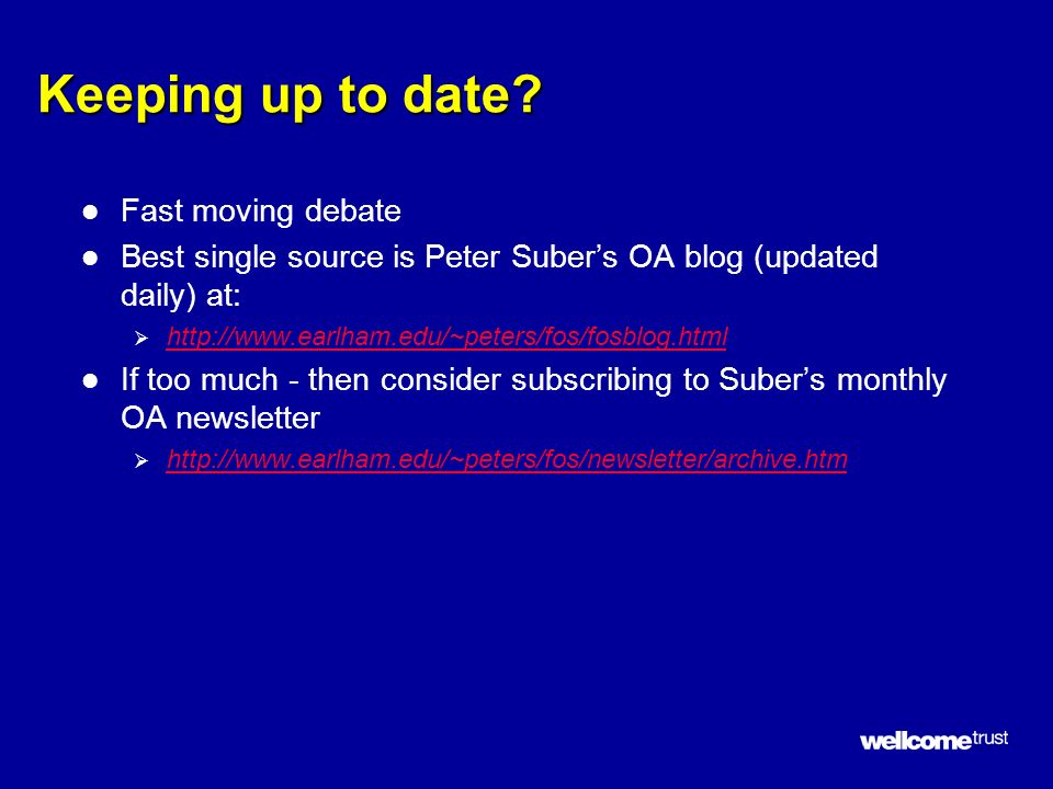 Keeping up to date? l Fast moving debate l Best single source is Peter Subers OA blog (updated daily) at: http://www.earlham.edu/~peters/fos/fosblog.h