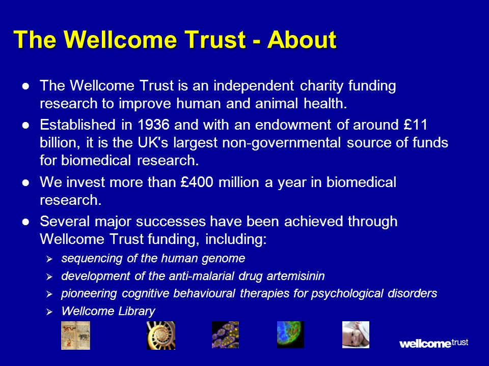 The Wellcome Trust - About l The Wellcome Trust is an independent charity funding research to improve human and animal health. l Established in 1936 a