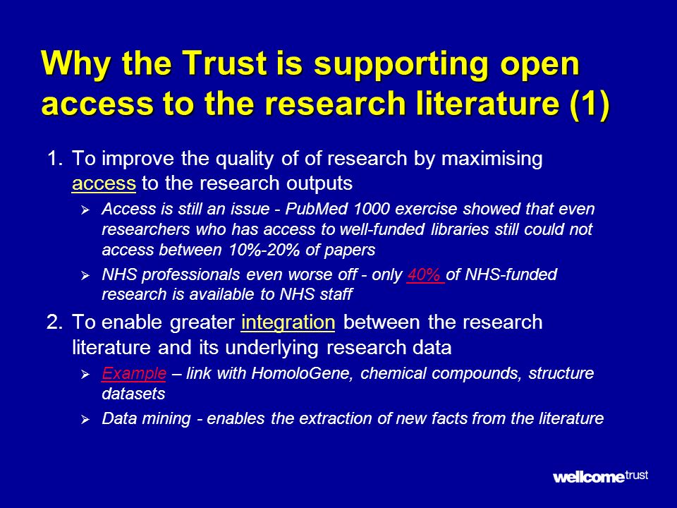Why the Trust is supporting open access to the research literature (1) 1.To improve the quality of of research by maximising access to the research outputs Access is still an issue - PubMed 1000 exercise showed that even researchers who has access to well-funded libraries still could not access between 10%-20% of papers NHS professionals even worse off - only 40% of NHS-funded research is available to NHS staff40% 2.To enable greater integration between the research literature and its underlying research data Example – link with HomoloGene, chemical compounds, structure datasets Example Data mining - enables the extraction of new facts from the literature