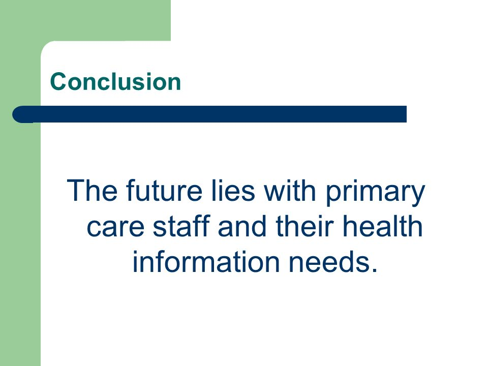 Conclusion The future lies with primary care staff and their health information needs.