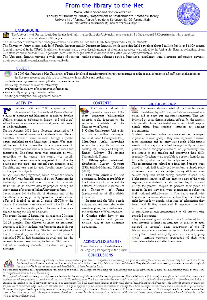 From the library to the Net Maria Letizia Sora 1 and Monica Vezzosi 2 1 Faculty of Pharmacy Library, 2 Department of Environmental Sciences Library University of Parma, Parco Area delle Scienze, Parma, Italy    The University of Parma, located in the north of Italy, is a medium-size University, constituted by 11 Faculties and 43 Departments, with a teaching and research staff of about 1,000 people.