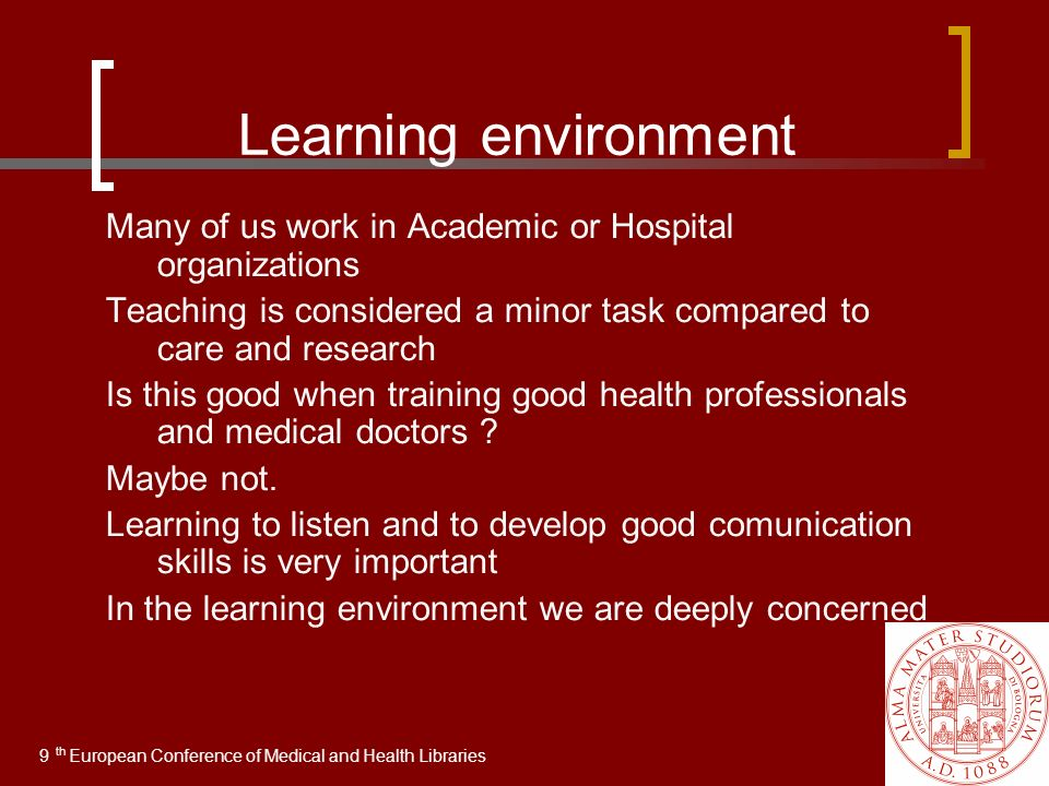 Learning environment Many of us work in Academic or Hospital organizations Teaching is considered a minor task compared to care and research Is this good when training good health professionals and medical doctors .