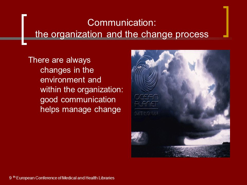 Communication: the organization and the change process There are always changes in the environment and within the organization: good communication helps manage change 9 European Conference of Medical and Health Libraries th