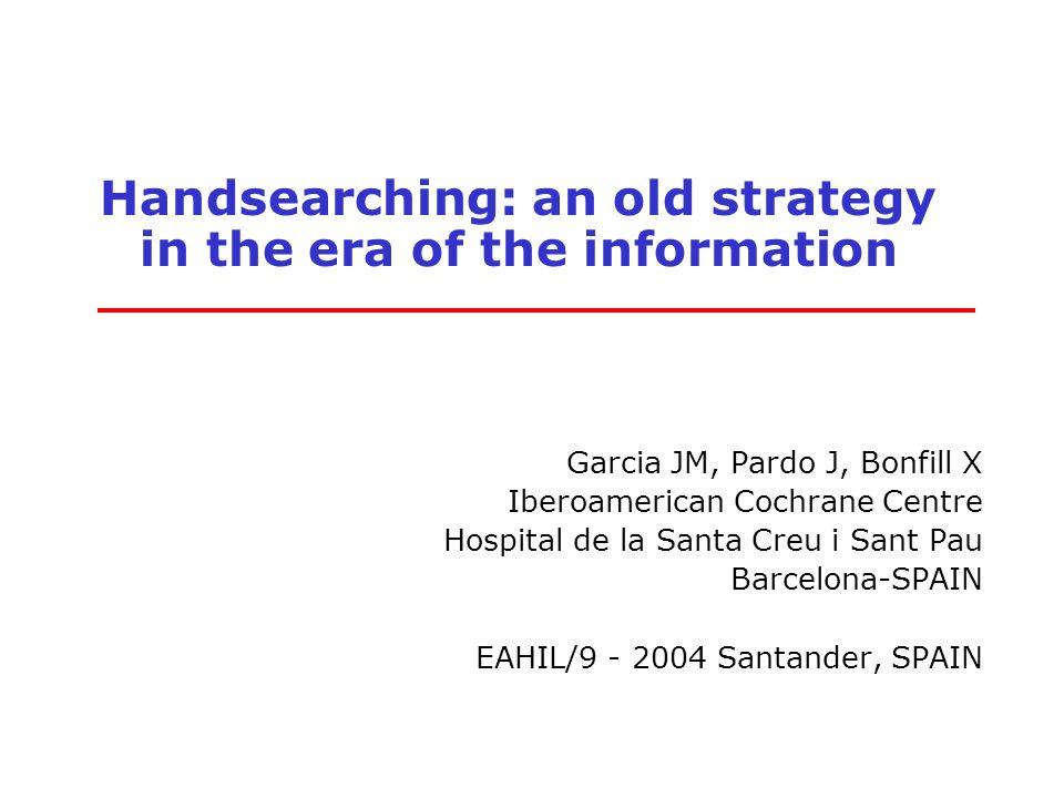 Handsearching: an old strategy in the era of the information Garcia JM, Pardo J, Bonfill X Iberoamerican Cochrane Centre Hospital de la Santa Creu i Sant Pau Barcelona-SPAIN EAHIL/9 - 2004 Santander, SPAIN