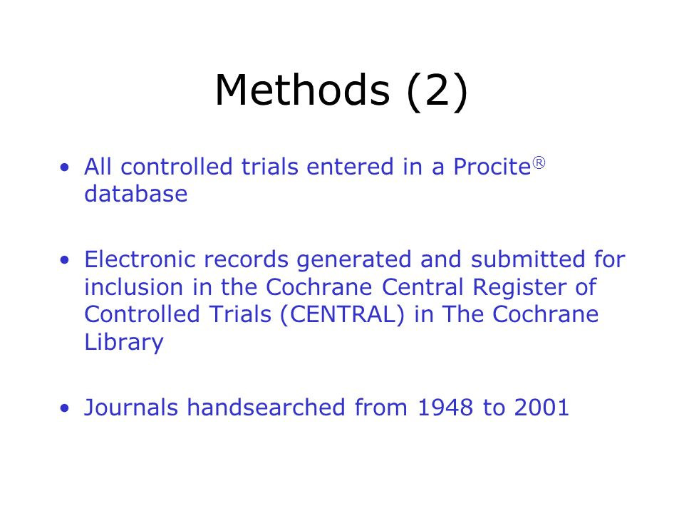 Methods (2) All controlled trials entered in a Procite ® database Electronic records generated and submitted for inclusion in the Cochrane Central Register of Controlled Trials (CENTRAL) in The Cochrane Library Journals handsearched from 1948 to 2001