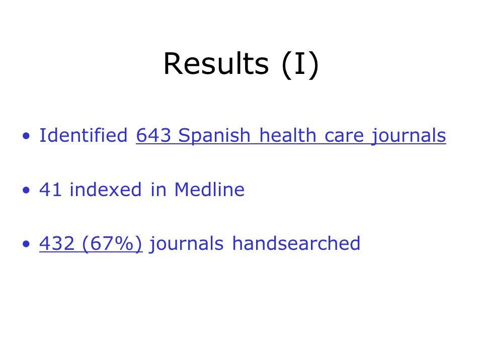 Results (I) Identified 643 Spanish health care journals 41 indexed in Medline 432 (67%) journals handsearched