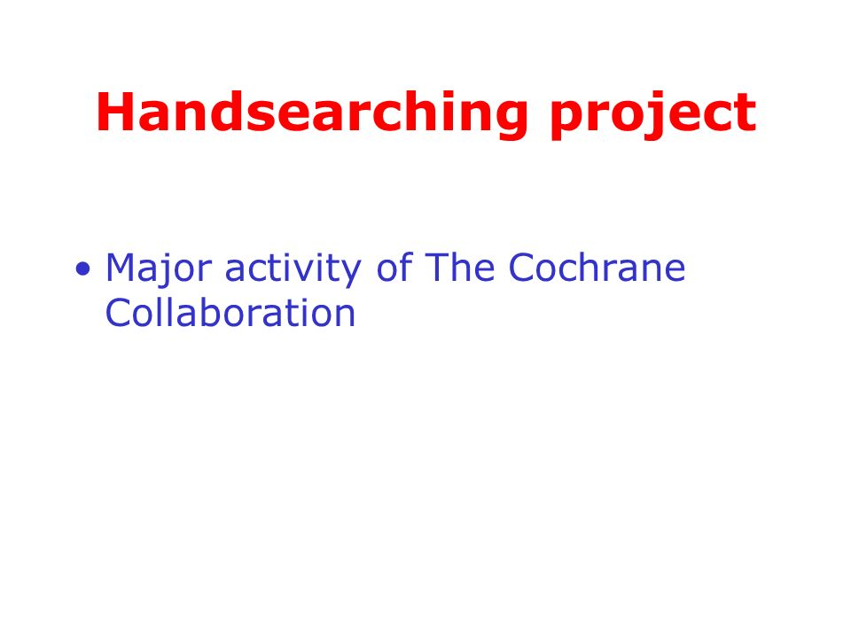 Handsearching project Major activity of The Cochrane Collaboration