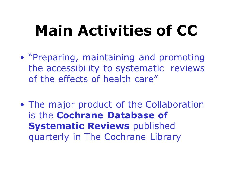 Main Activities of CC Preparing, maintaining and promoting the accessibility to systematic reviews of the effects of health care The major product of the Collaboration is the Cochrane Database of Systematic Reviews published quarterly in The Cochrane Library