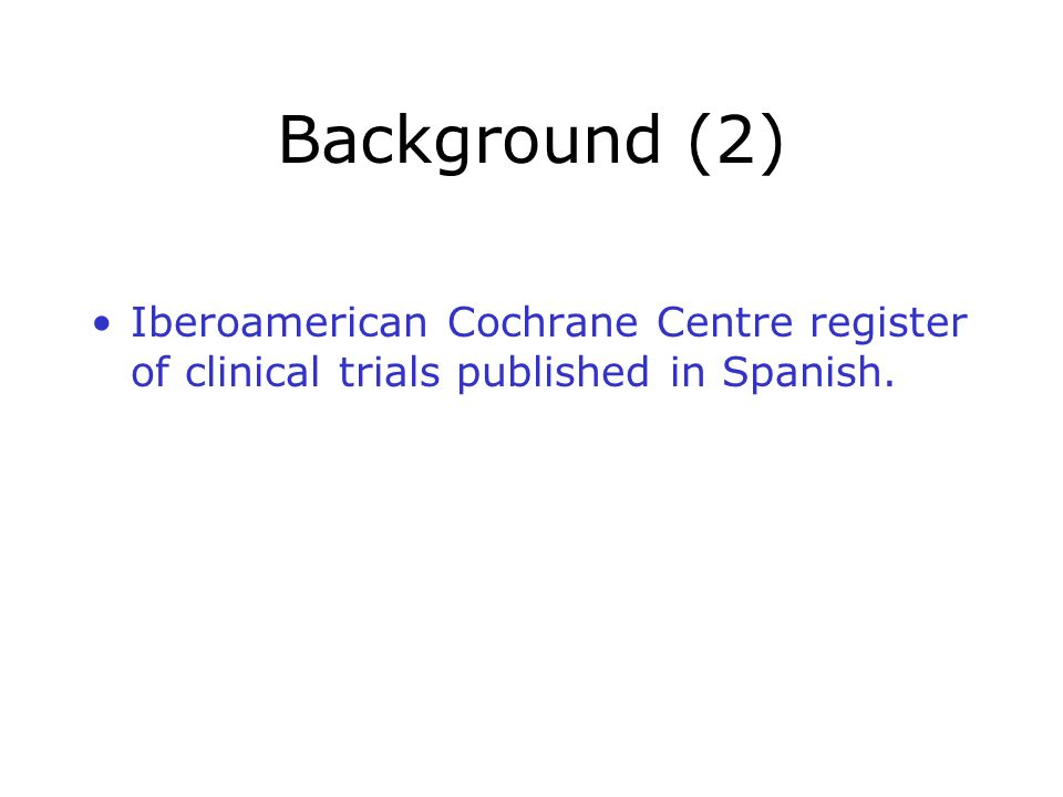 Background (2) Iberoamerican Cochrane Centre register of clinical trials published in Spanish.