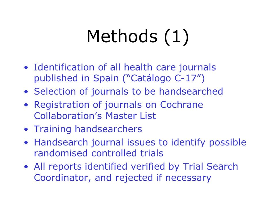 Methods (1) Identification of all health care journals published in Spain (Catálogo C-17) Selection of journals to be handsearched Registration of journals on Cochrane Collaborations Master List Training handsearchers Handsearch journal issues to identify possible randomised controlled trials All reports identified verified by Trial Search Coordinator, and rejected if necessary