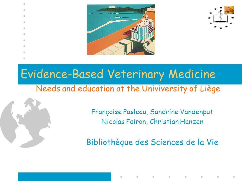 Evidence-Based Veterinary Medicine Needs and education at the Univiversity of Liège Françoise Pasleau, Sandrine Vandenput Nicolas Fairon, Christian Ha