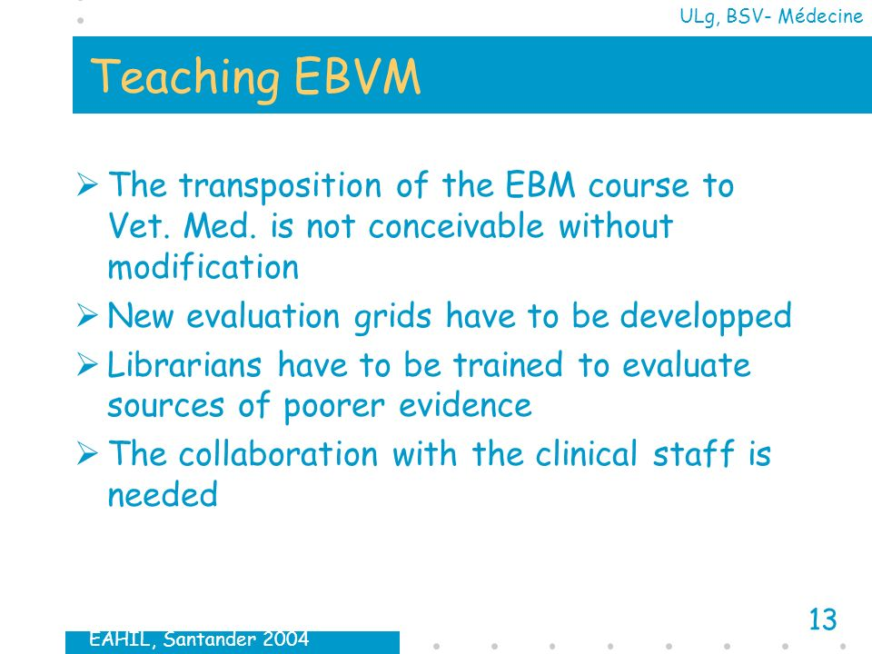 EAHIL, Santander 2004 13 ULg, BSV- Médecine Teaching EBVM The transposition of the EBM course to Vet.