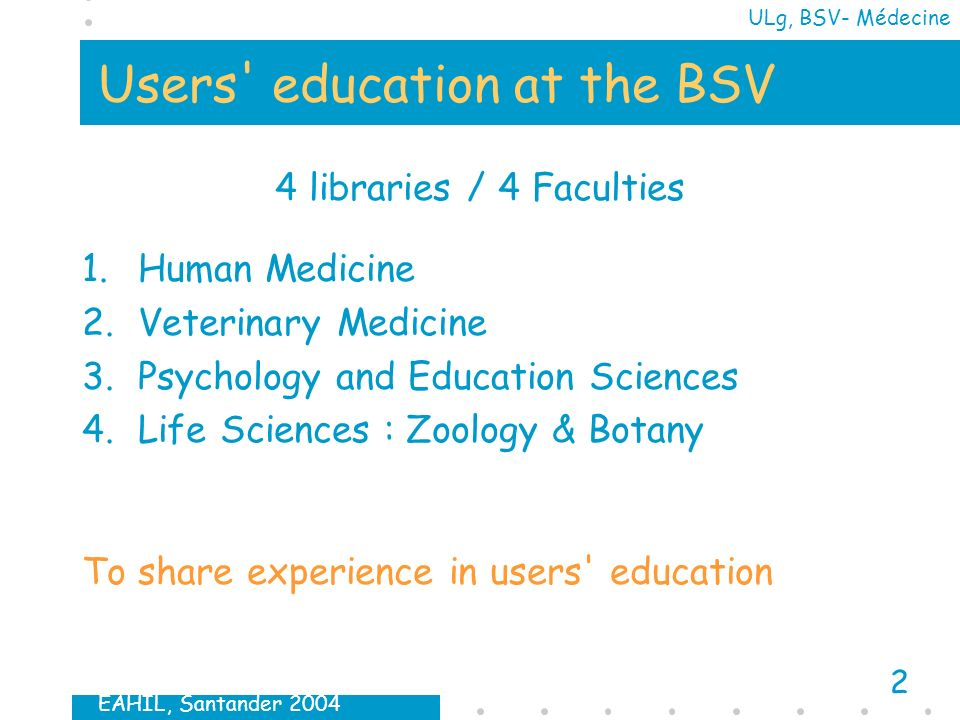 EAHIL, Santander 2004 2 ULg, BSV- Médecine Users education at the BSV 4 libraries / 4 Faculties 1.Human Medicine 2.Veterinary Medicine 3.Psychology and Education Sciences 4.Life Sciences : Zoology & Botany To share experience in users education
