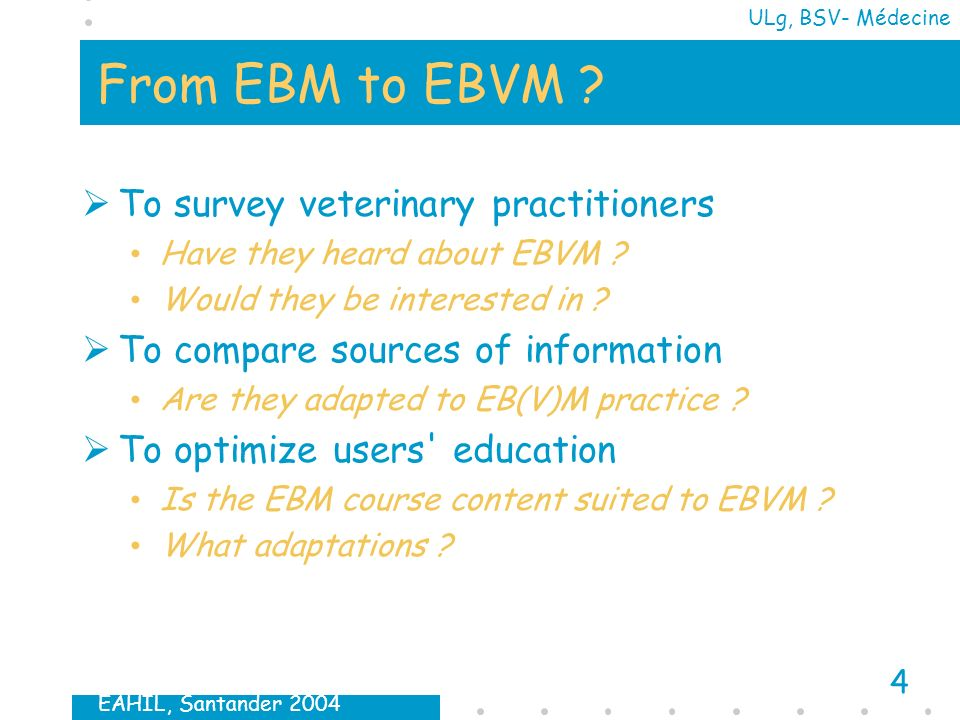 EAHIL, Santander 2004 4 ULg, BSV- Médecine From EBM to EBVM ? To survey veterinary practitioners Have they heard about EBVM ? Would they be interested