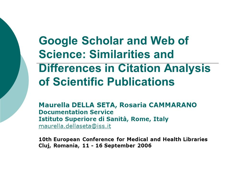 Google Scholar and Web of Science: Similarities and Differences in Citation Analysis of Scientific Publications Maurella DELLA SETA, Rosaria CAMMARANO Documentation Service Istituto Superiore di Sanità, Rome, Italy maurella.dellaseta@iss.it 10th European Conference for Medical and Health Libraries Cluj, Romania, 11 - 16 September 2006
