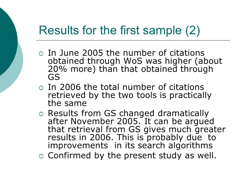Results for the first sample (2) In June 2005 the number of citations obtained through WoS was higher (about 20% more) than that obtained through GS In 2006 the total number of citations retrieved by the two tools is practically the same Results from GS changed dramatically after November 2005.