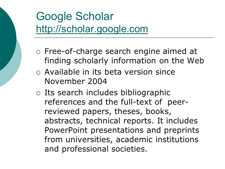Google Scholar http://scholar.google.com http://scholar.google.com Free-of-charge search engine aimed at finding scholarly information on the Web Available in its beta version since November 2004 Its search includes bibliographic references and the full-text of peer- reviewed papers, theses, books, abstracts, technical reports.