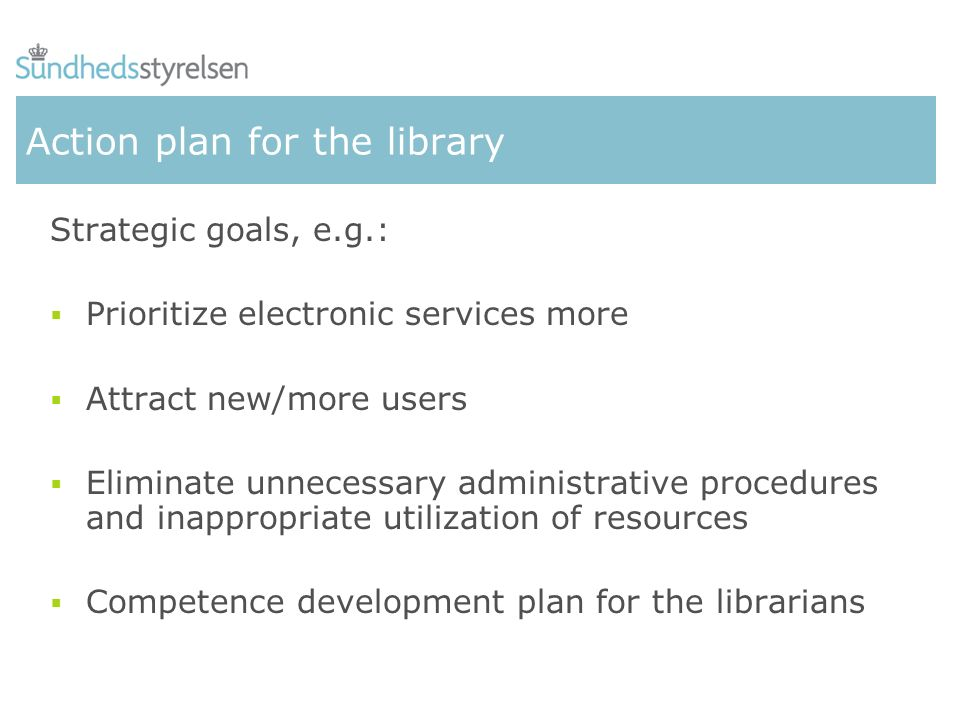 Action plan for the library Strategic goals, e.g.: Prioritize electronic services more Attract new/more users Eliminate unnecessary administrative pro