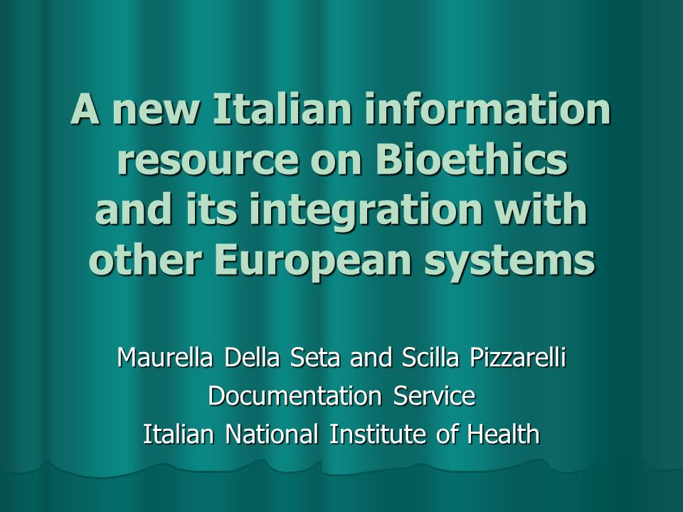 A new Italian information resource on Bioethics and its integration with other European systems Maurella Della Seta and Scilla Pizzarelli Documentation Service Italian National Institute of Health