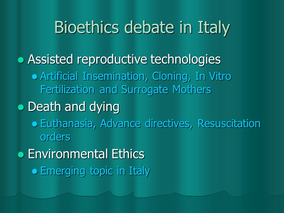 Bioethics debate in Italy Assisted reproductive technologies Assisted reproductive technologies Artificial Insemination, Cloning, In Vitro Fertilization and Surrogate Mothers Artificial Insemination, Cloning, In Vitro Fertilization and Surrogate Mothers Death and dying Death and dying Euthanasia, Advance directives, Resuscitation orders Euthanasia, Advance directives, Resuscitation orders Environmental Ethics Environmental Ethics Emerging topic in Italy Emerging topic in Italy