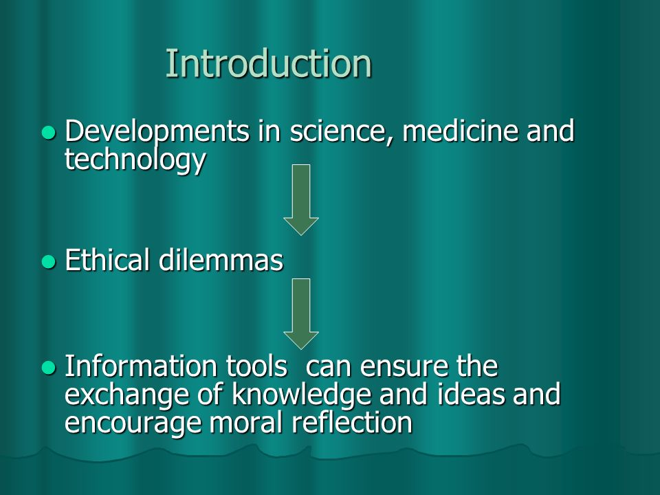 Introduction Developments in science, medicine and technology Developments in science, medicine and technology Ethical dilemmas Ethical dilemmas Information tools can ensure the exchange of knowledge and ideas and encourage moral reflection Information tools can ensure the exchange of knowledge and ideas and encourage moral reflection