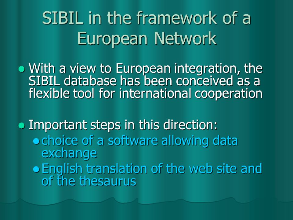 SIBIL in the framework of a European Network With a view to European integration, the SIBIL database has been conceived as a flexible tool for international cooperation With a view to European integration, the SIBIL database has been conceived as a flexible tool for international cooperation Important steps in this direction: Important steps in this direction: choice of a software allowing data exchange choice of a software allowing data exchange English translation of the web site and of the thesaurus English translation of the web site and of the thesaurus