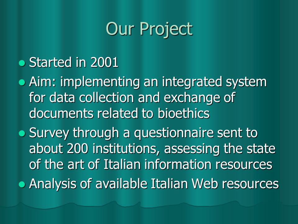 Our Project Started in 2001 Started in 2001 Aim: implementing an integrated system for data collection and exchange of documents related to bioethics Aim: implementing an integrated system for data collection and exchange of documents related to bioethics Survey through a questionnaire sent to about 200 institutions, assessing the state of the art of Italian information resources Survey through a questionnaire sent to about 200 institutions, assessing the state of the art of Italian information resources Analysis of available Italian Web resources Analysis of available Italian Web resources