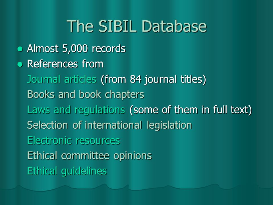 The SIBIL Database Almost 5,000 records Almost 5,000 records References from References from Journal articles (from 84 journal titles) Books and book chapters Laws and regulations (some of them in full text) Selection of international legislation Electronic resources Ethical committee opinions Ethical guidelines